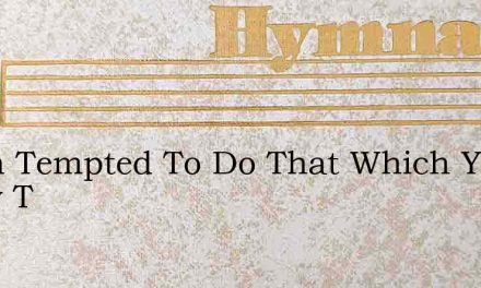 When Tempted To Do That Which You Know T – Hymn Lyrics