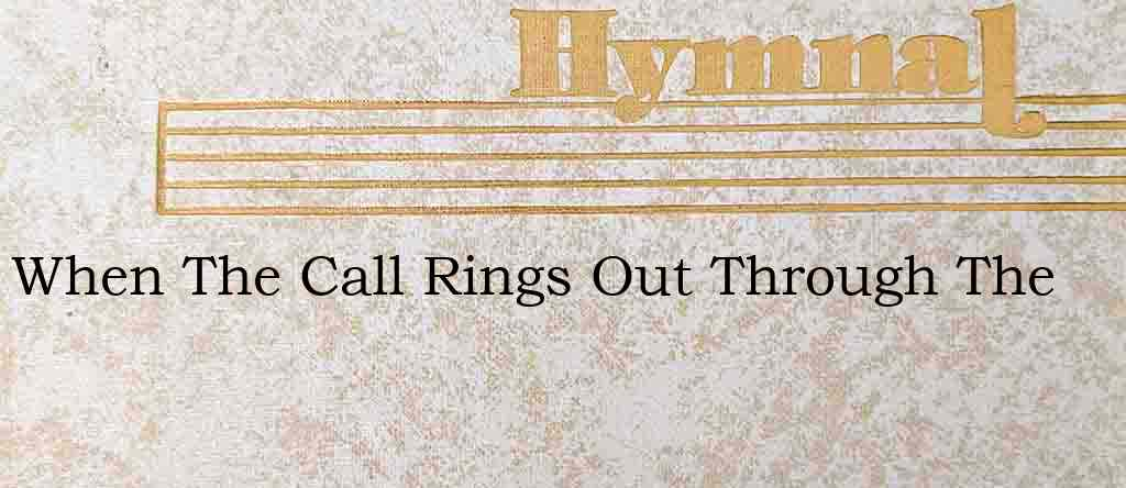 When The Call Rings Out Through The – Hymn Lyrics