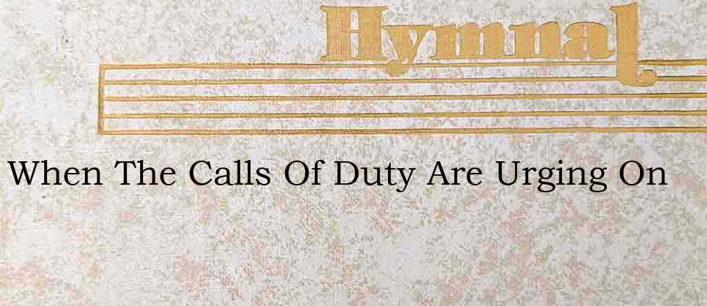 When The Calls Of Duty Are Urging On – Hymn Lyrics