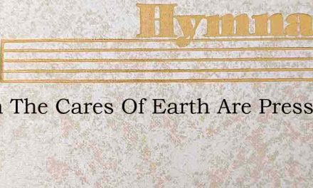 When The Cares Of Earth Are Pressing – Hymn Lyrics
