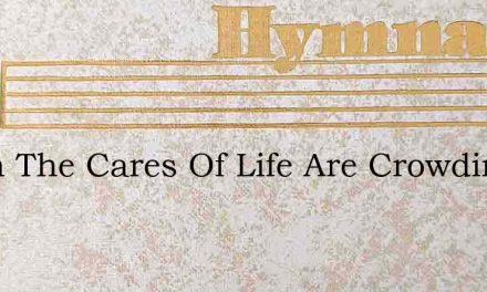 When The Cares Of Life Are Crowding – Hymn Lyrics