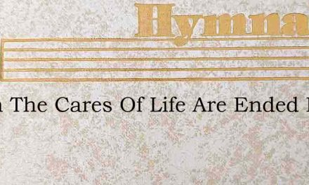 When The Cares Of Life Are Ended Ewing – Hymn Lyrics