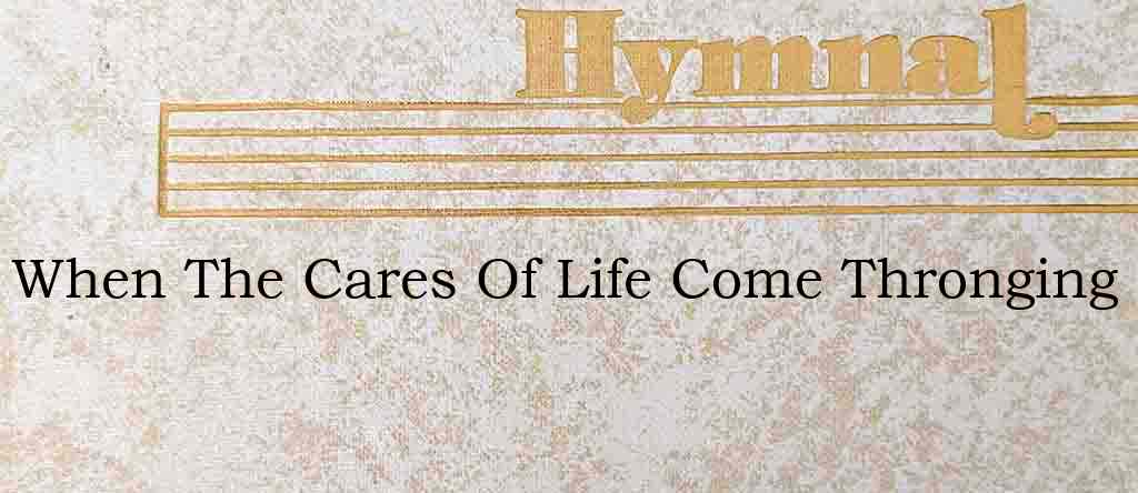 When The Cares Of Life Come Thronging – Hymn Lyrics