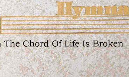 When The Chord Of Life Is Broken – Hymn Lyrics