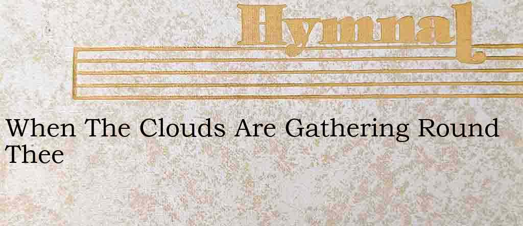 When The Clouds Are Gathering Round Thee – Hymn Lyrics