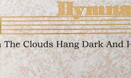 When The Clouds Hang Dark And Heavy – Hymn Lyrics