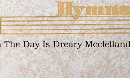 When The Day Is Dreary Mcclelland – Hymn Lyrics