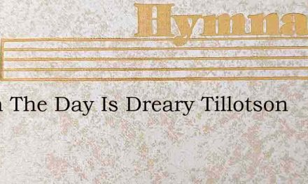 When The Day Is Dreary Tillotson – Hymn Lyrics