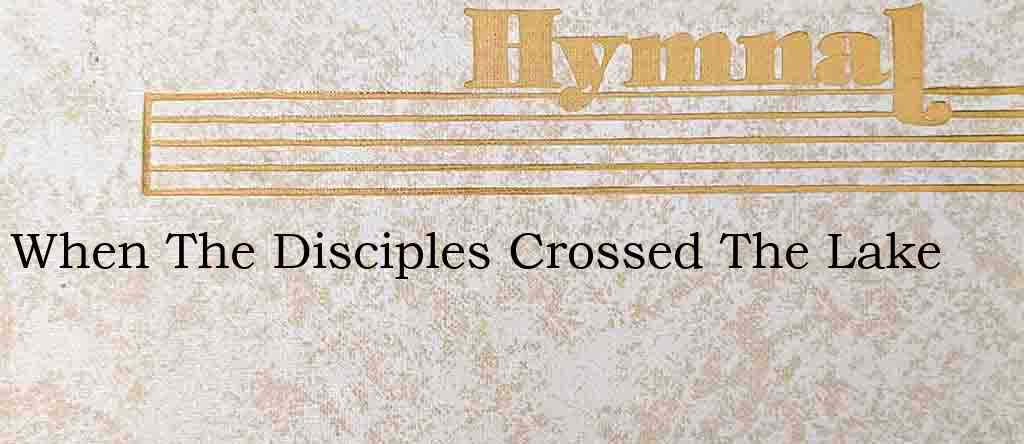 When The Disciples Crossed The Lake – Hymn Lyrics