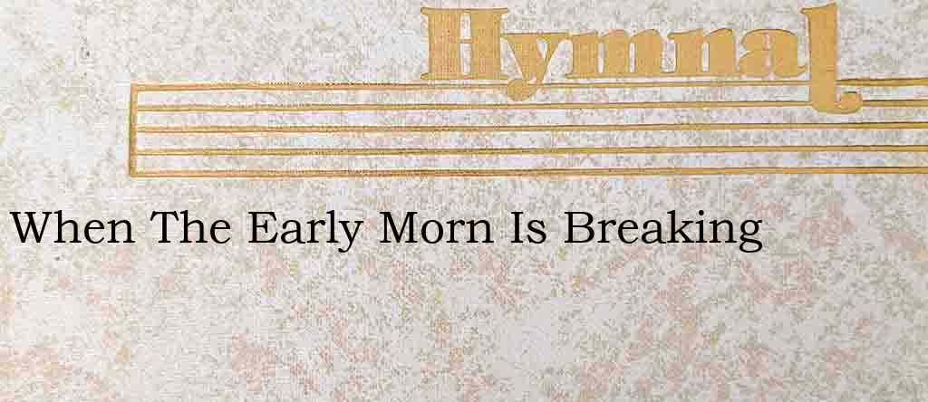 When The Early Morn Is Breaking – Hymn Lyrics