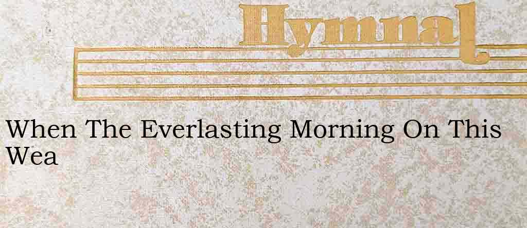 When The Everlasting Morning On This Wea – Hymn Lyrics