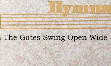 When The Gates Swing Open Wide – Hymn Lyrics