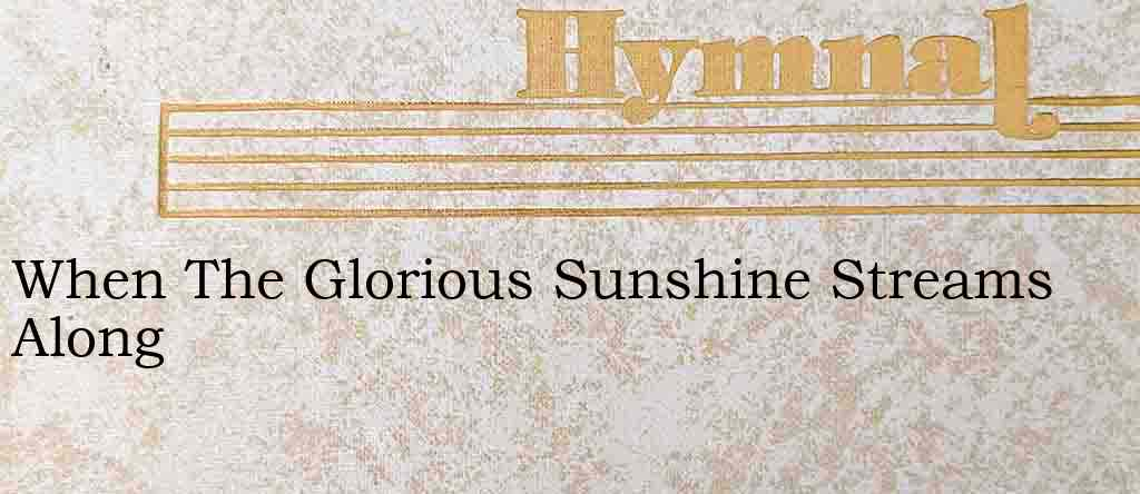 When The Glorious Sunshine Streams Along – Hymn Lyrics