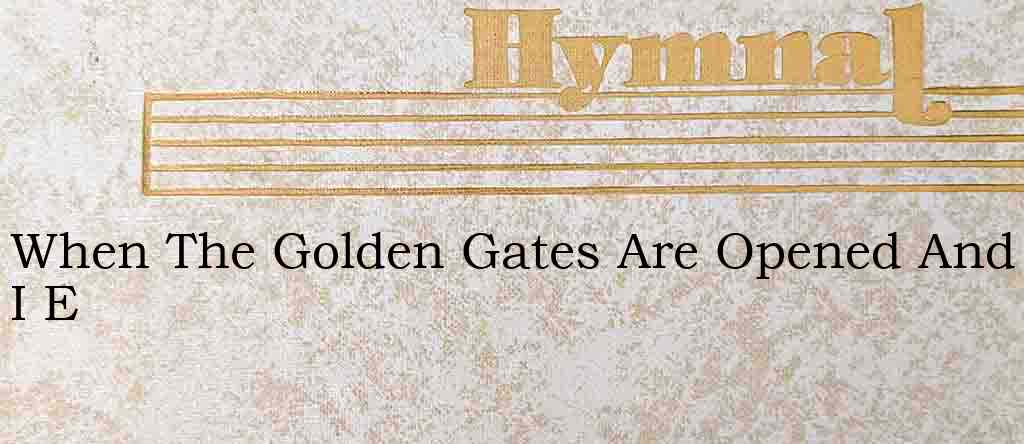 When The Golden Gates Are Opened And I E – Hymn Lyrics