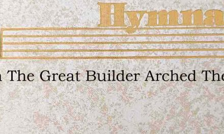 When The Great Builder Arched The Skies – Hymn Lyrics