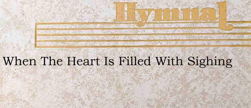 When The Heart Is Filled With Sighing – Hymn Lyrics