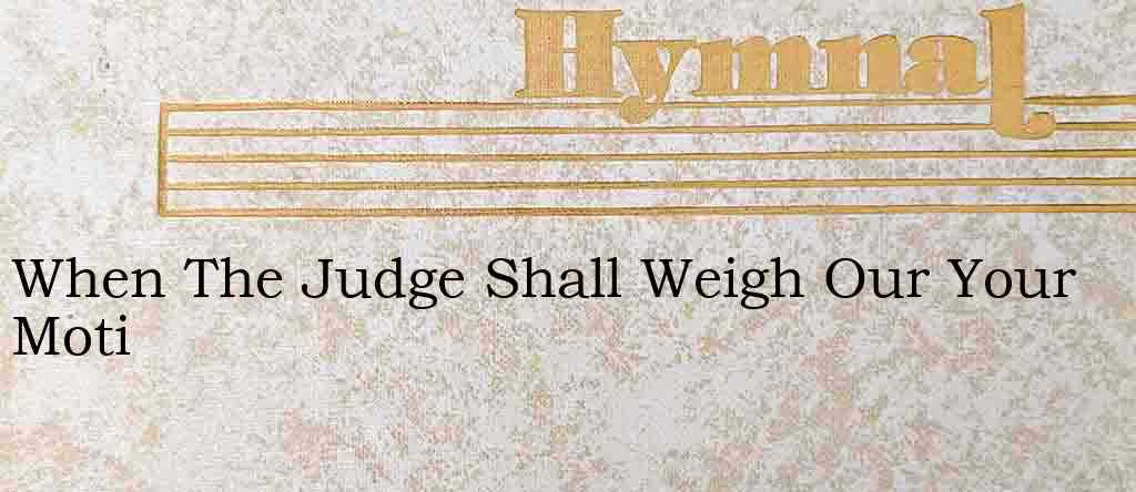 When The Judge Shall Weigh Our Your Moti – Hymn Lyrics