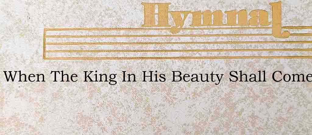 When The King In His Beauty Shall Come – Hymn Lyrics