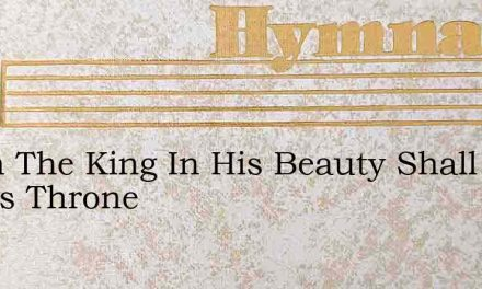 When The King In His Beauty Shall Come To His Throne – Hymn Lyrics