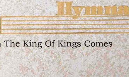 When The King Of Kings Comes – Hymn Lyrics