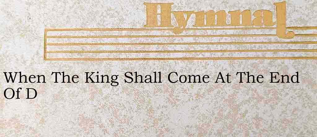 When The King Shall Come At The End Of D – Hymn Lyrics