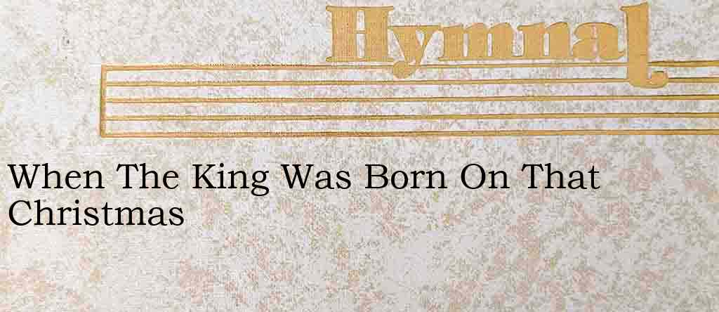 When The King Was Born On That Christmas – Hymn Lyrics
