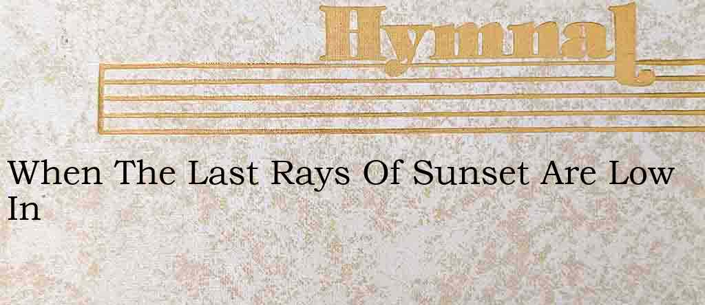 When The Last Rays Of Sunset Are Low In – Hymn Lyrics