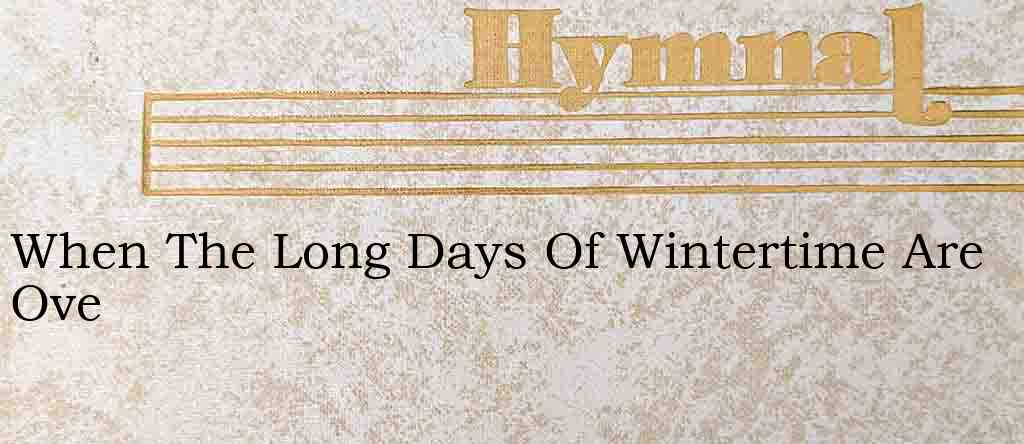 When The Long Days Of Wintertime Are Ove – Hymn Lyrics