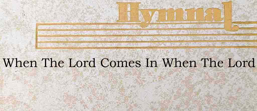 When The Lord Comes In When The Lord – Hymn Lyrics
