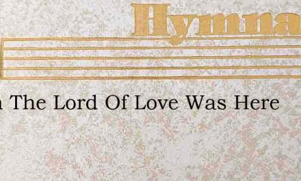 When The Lord Of Love Was Here – Hymn Lyrics