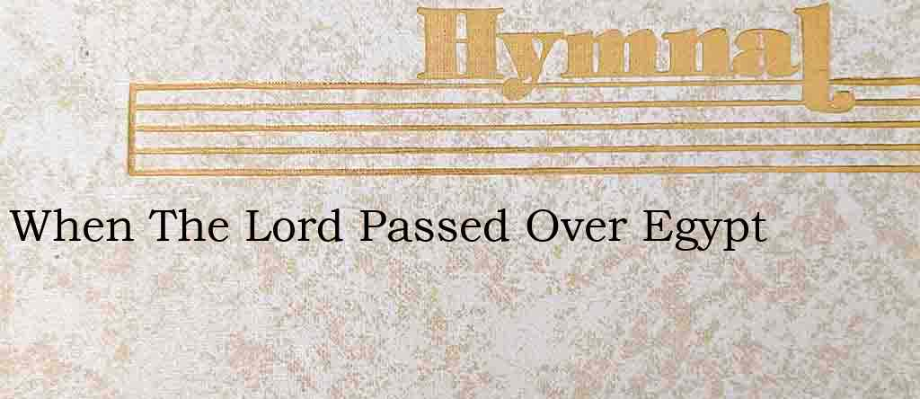 When The Lord Passed Over Egypt – Hymn Lyrics