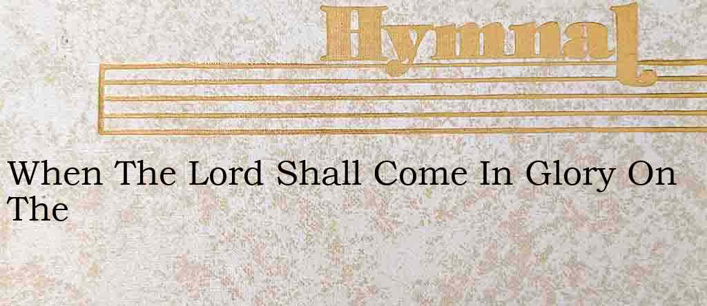 When The Lord Shall Come In Glory On The – Hymn Lyrics