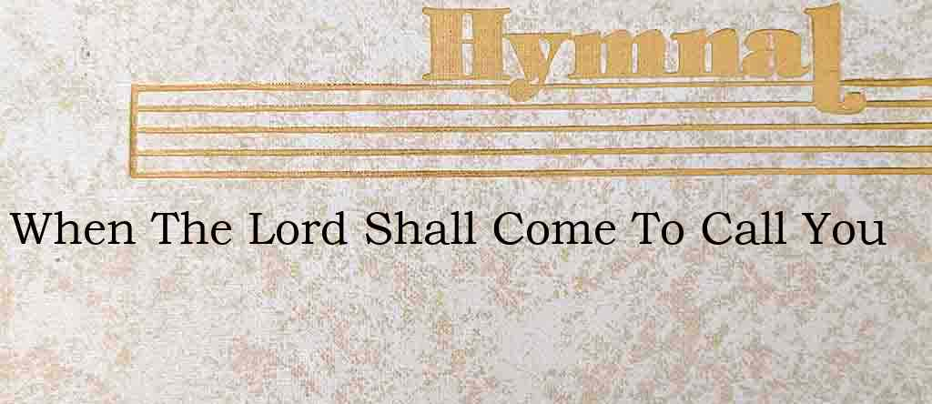 When The Lord Shall Come To Call You – Hymn Lyrics