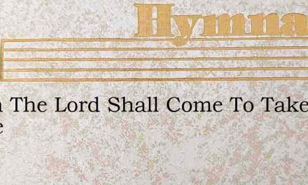 When The Lord Shall Come To Take Me Home – Hymn Lyrics