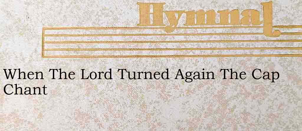 When The Lord Turned Again The Cap Chant – Hymn Lyrics