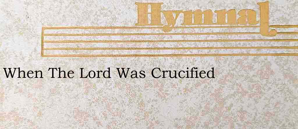 When The Lord Was Crucified – Hymn Lyrics