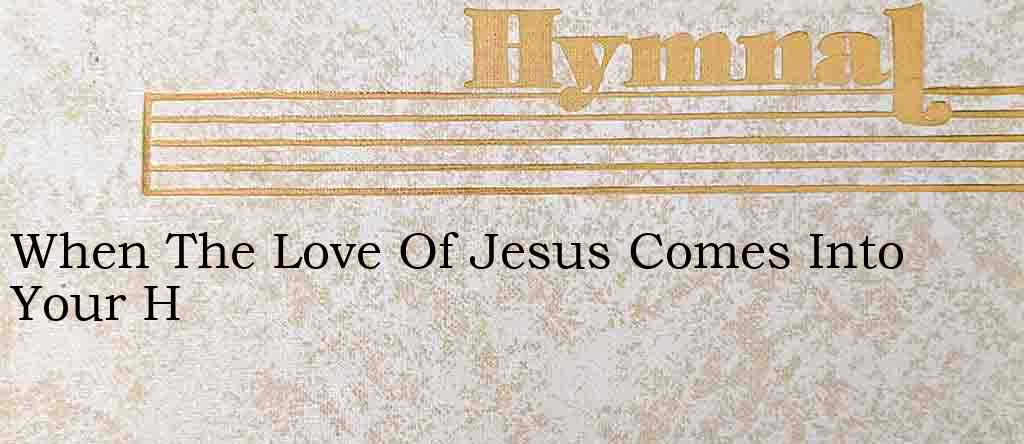 When The Love Of Jesus Comes Into Your H – Hymn Lyrics