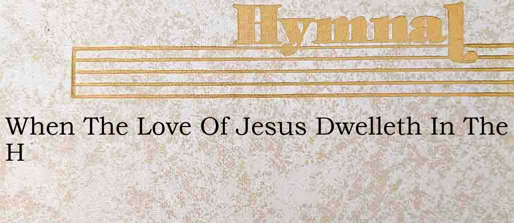 When The Love Of Jesus Dwelleth In The H – Hymn Lyrics