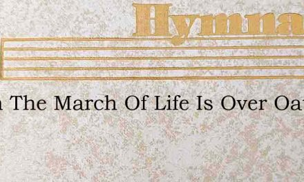When The March Of Life Is Over Oatman – Hymn Lyrics