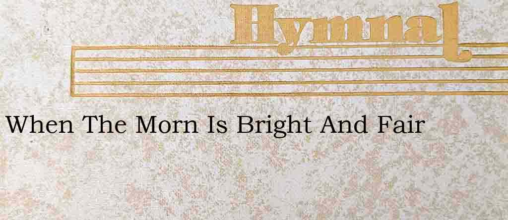 When The Morn Is Bright And Fair – Hymn Lyrics