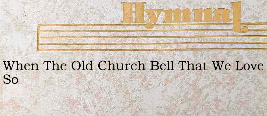 When The Old Church Bell That We Love So – Hymn Lyrics