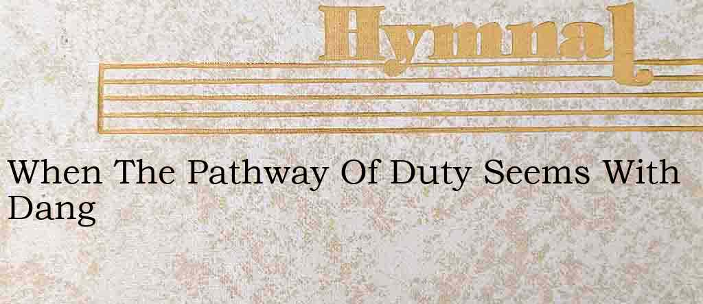 When The Pathway Of Duty Seems With Dang – Hymn Lyrics