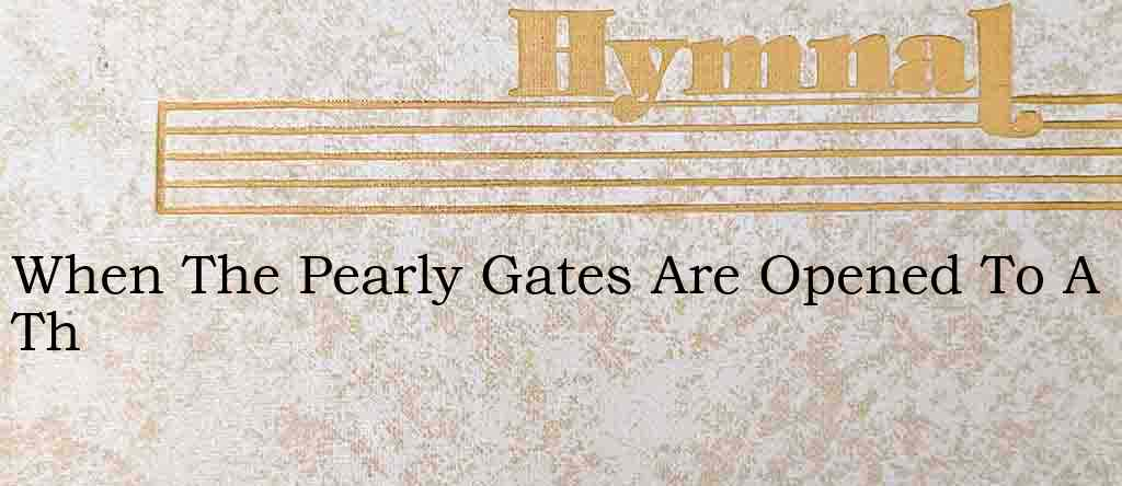 When The Pearly Gates Are Opened To A Th – Hymn Lyrics