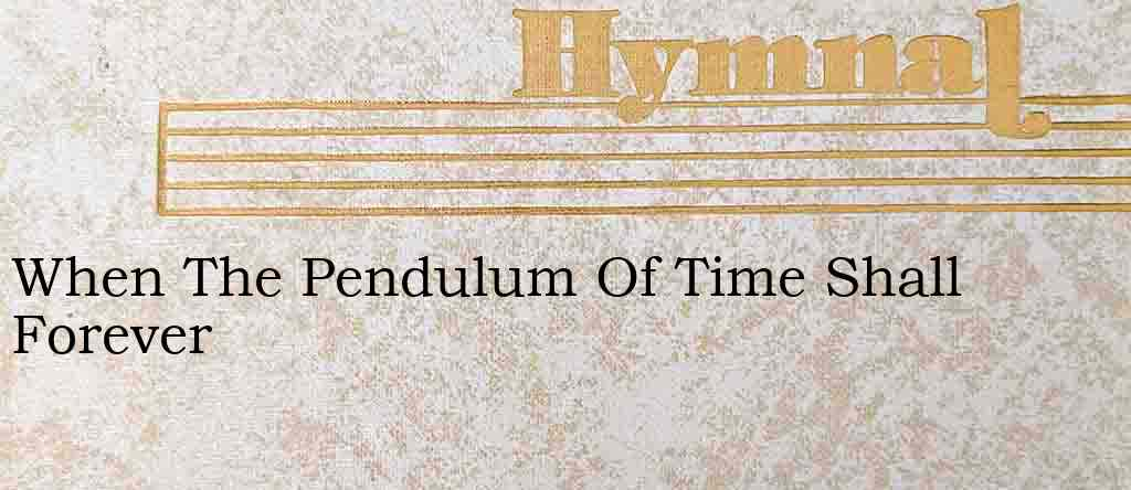 When The Pendulum Of Time Shall Forever – Hymn Lyrics