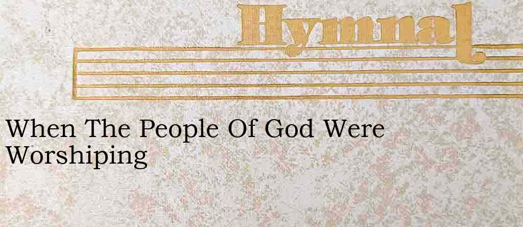 When The People Of God Were Worshiping – Hymn Lyrics