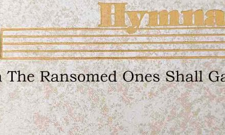 When The Ransomed Ones Shall Gather Over – Hymn Lyrics