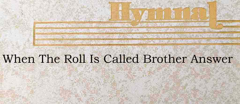 When The Roll Is Called Brother Answer – Hymn Lyrics