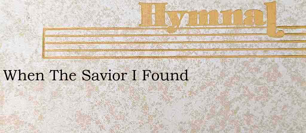 When The Savior I Found – Hymn Lyrics