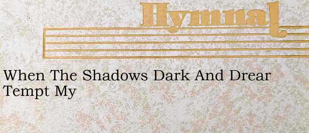 When The Shadows Dark And Drear Tempt My – Hymn Lyrics