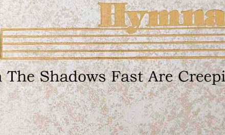 When The Shadows Fast Are Creeping – Hymn Lyrics